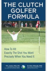 The CLUTCH GOLFER FORMULA: How To Hit Exactly The Shot You Want, Precisely When You Need It Kindle Edition