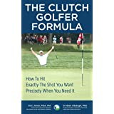 The CLUTCH GOLFER FORMULA: How To Hit Exactly The Shot You Want, Precisely When You Need It