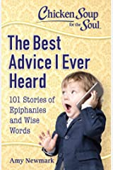 Chicken Soup for the Soul: The Best Advice I Ever Heard: 101 Stories of Epiphanies and Wise Words Kindle Edition