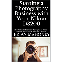 Starting a Photography Business with Your Nikon D3200: How to Start a Freelance Photography Photo Business with the… book cover