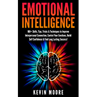 Emotional Intelligence: 100+ Skills, Tips, Tricks & Techniques to Improve Interpersonal Connection, Control Your Emotions, Build Self Confidence & Find ... Success! (EQ Mastery) (English Edition)