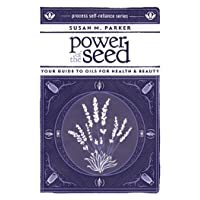 Power of the Seed: Your Guide to Oils for Health & Beauty (Process Self-reliance...