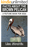 Facts About The Brown Pelican (A Picture Book For Kids 27)