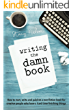 Writing The Damn Book: How to Start, Write And Publish A Non-Fiction Book For Creative People Who Have A Hard Time Finishing Things