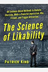 The Science of Likability: 60 Evidence-Based Methods to Radiate Charisma, Make a Powerful Impression, Win Friends, and Trigger Attraction [2019 Edition] Kindle Edition