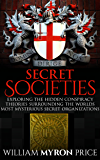 Secret Societies: Exploring The Hidden Conspiracy Theories Surrounding The Worlds Most Mysterious Secret Organizations (Conspiracies Book 1)