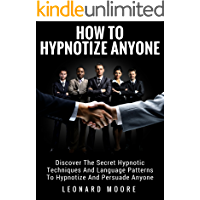 Hypnosis: How To Hypnotize Anyone: Discover The Secret Hypnotic Techniques And Language Patterns To Hypnotize And Persuade Anyone