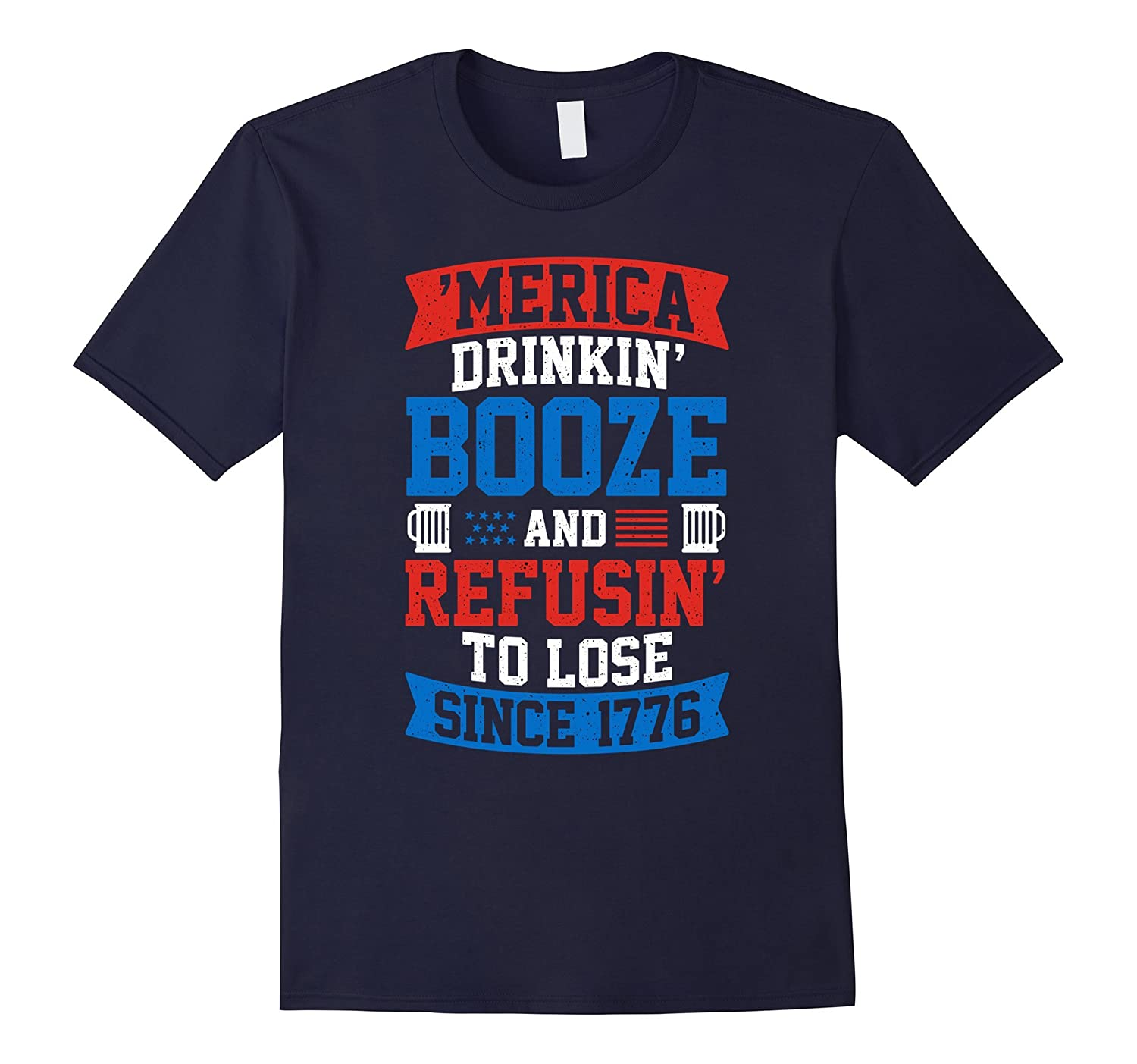 'Merica Drinkin' Booze And Refusin' To Lose T-Shirt-4LVS