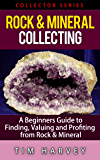 Rock & Mineral Collecting: A Beginners Guide to Finding, Valuing and Profiting from Rocks and Minerals (Collector Series): Rocks and Minerals For Kids! (The Collector Series Book 4)
