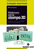 Fabbricare con la stampa 3D: Stampa 3D, Stampanti 3D, Prototipazione rapida, Additive Manufacturing