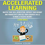 Accelerated Learning: Master Your Skill Acquisition, Improve Your Memory and Productivity and Use Your Acquired Skills to Make a Passive Income! (2 Book Bundle)