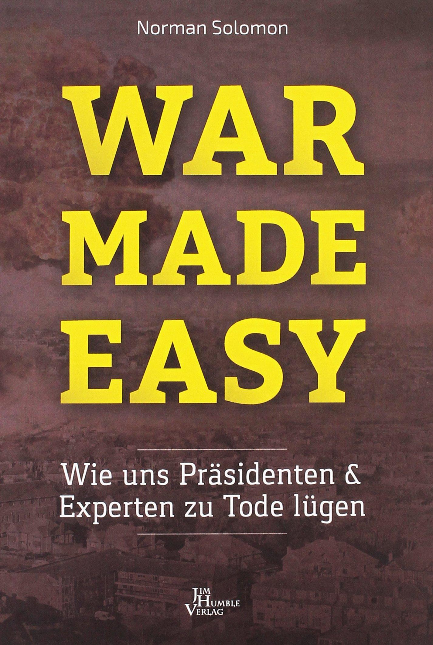 War Made Easy: Wie uns Präsidenten und Experten zu Tode lügen