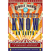 Uncle John's Greatest Know on Earth Bathroom Reader: Curiosities, Rarities & Amazing Oddities (Uncle John's Bathroom Reader Annual Book 33)