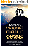 Develop a Positive Mindset and Attract the Life of Your Dreams: Unleash Positive Thinking to Achieve Unbound Happiness…