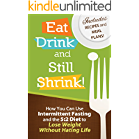 Eat, Drink and Still Shrink! How To Use Intermittent Fasting and the 5:2 Diet to Lose Weight Without Hating Life *Includes Recipes and Meal Plans*