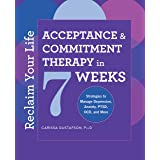 Reclaim Your Life: Acceptance and Commitment Therapy in 7 Weeks