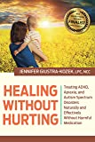 Healing without Hurting: Treating ADHD, Apraxia and Autism Spectrum Disorders Naturally and Effectively without Harmful Medications