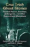 True Irish Ghost Stories: Haunted Houses, Banshees, Poltergeists and Other Supernatural Phenomena (Celtic, Irish)