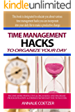 Time management hacks to organize your day: BECOME MORE PRODUCTIVE & ORGANIZED, AND DECREASE PROCRASTINATION & STRESS TO SKYROCKET YOU TO SUCCESS