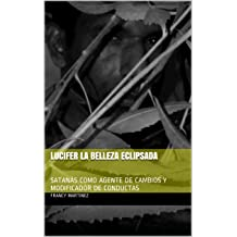 LUCIFER LA BELLEZA ECLIPSADA: SATANÁS COMO AGENTE DE CAMBIOS Y MODIFICADOR DE CONDUCTAS (Spanish Edition) Oct 24, 2016