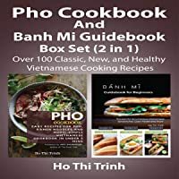 Pho Cookbook and Banh Mi Guidebook Box Set (2 in 1): Over 100 Classic, New, and Healthy Vietnamese Cooking Recipes…