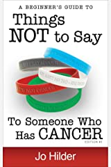 Things Not To Say To Someone Who Has Cancer - A Beginners Guide Kindle Edition
