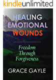 HEALING EMOTIONAL WOUNDS: Freedom Through Forgiveness