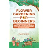 Flower Gardening for Beginners: The Essential 3-Step System on How to Plant Flowers, Grow from Seeds, Design Your Landscape,