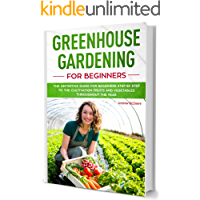 Greenhouse Gardening for Beginners: The New complete Greenhouse book for Beginners illustrated step by step, to Build your Greenhouse and Grow Fruit, Herbs and Vegetables all year round