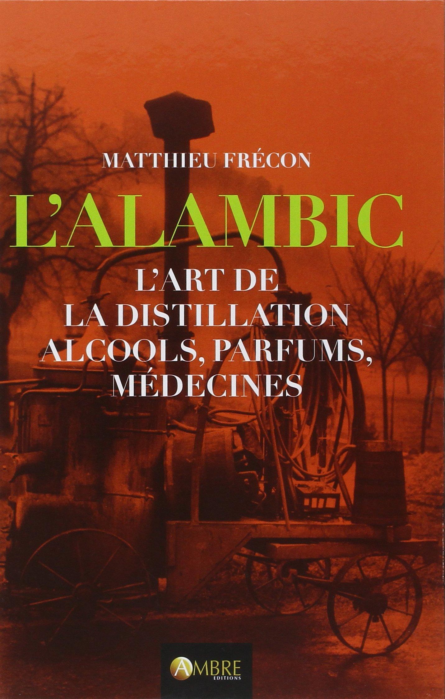 L'Alambic - L'art de la distillation - Alcools, parfums, médecines Relié – 20 février 2015 Matthieu Frécon Cécilia Chauvet Ambre Editions 2940500606
