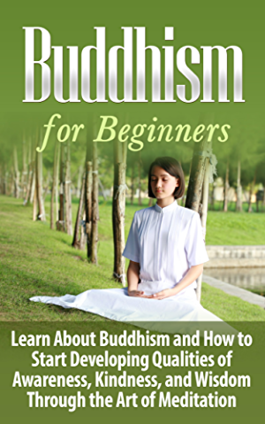Buddhism: Buddhism for Beginners: Learn About Buddhism and How to Start Developing Qualities of Awareness; Kindness; and Wisdom Through the Art of Meditation: ... Age Meditation; Religion and Spirituality)