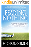 FEARING NOTHING: Achieving Peace of Mind and a Relaxed Body in a Stressful World
