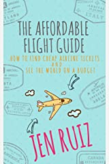 The Affordable Flight Guide: How to Find Cheap Airline Tickets and See the World on a Budget Kindle Edition
