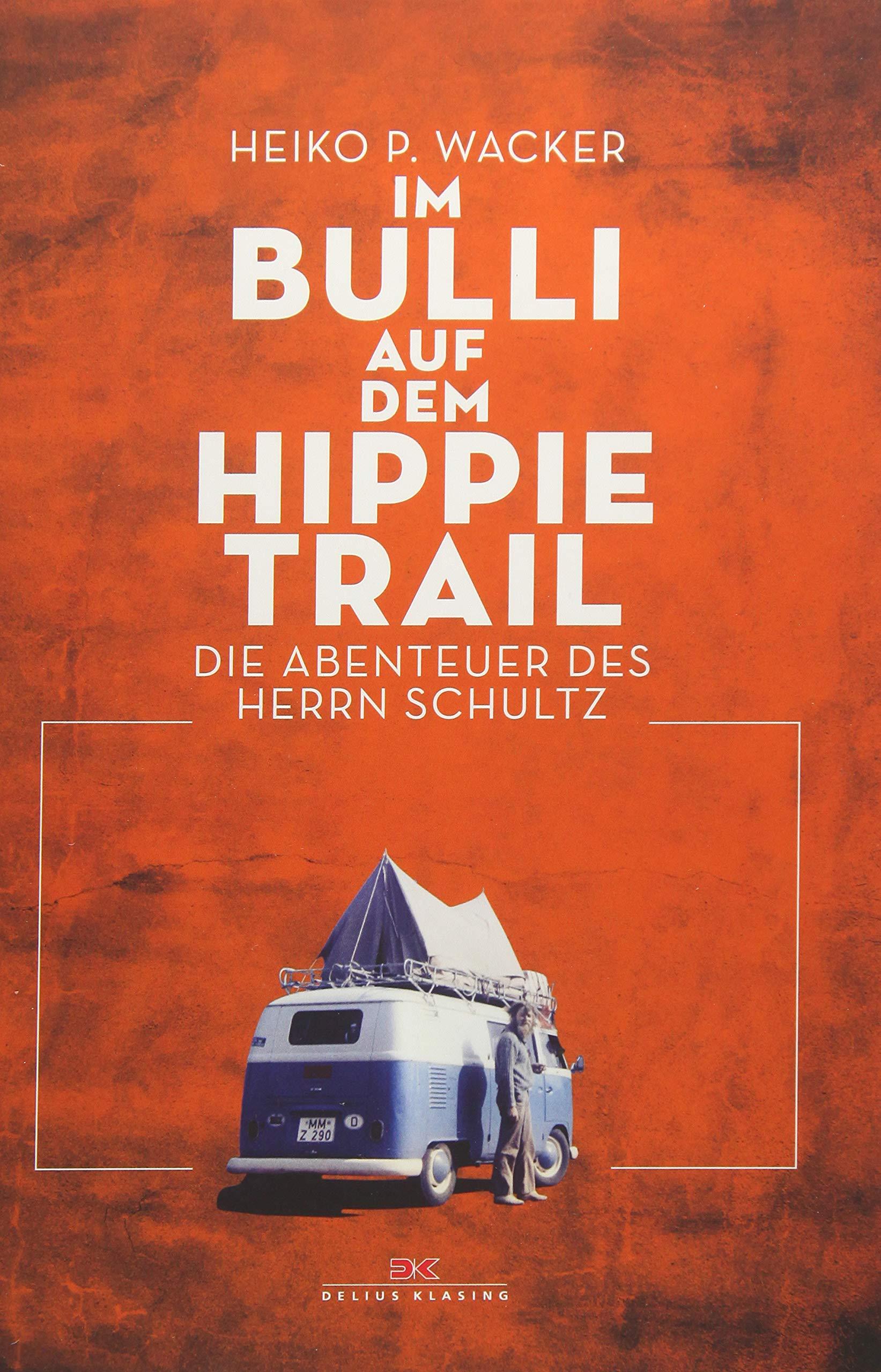 Im Bulli auf dem Hippie-Trail: Die abenteuerlichen Reisen des Herrn Schultz