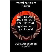 DICCIONARIO FRASEOLÓGICO EN USO REAL registros neutro y coloquial: 3.250 citas de uso del español (trilogía fraseológica nº 2) (Spanish Edition) Jan 7, 2016