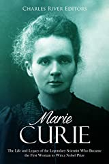 Marie Curie: The Life and Legacy of the Legendary Scientist Who Became the First Woman to Win a Nobel Prize Kindle Edition