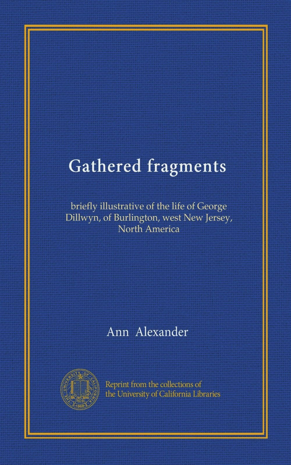 Download Gathered fragments: briefly illustrative of the life of George Dillwyn, of Burlington, west New Jersey, North America PDF