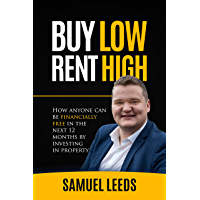 Buy Low Rent High: How anyone can be financially free in the next 12 months by investing in property (English Edition)