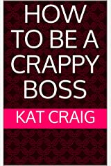 How to Be a Crappy Boss Kindle Edition