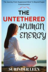 The Untethered Human Energy: The Journey from Suppressed Mind to Beyond Super Consciousness (The Journey Within Yourself Book 5) Kindle Edition