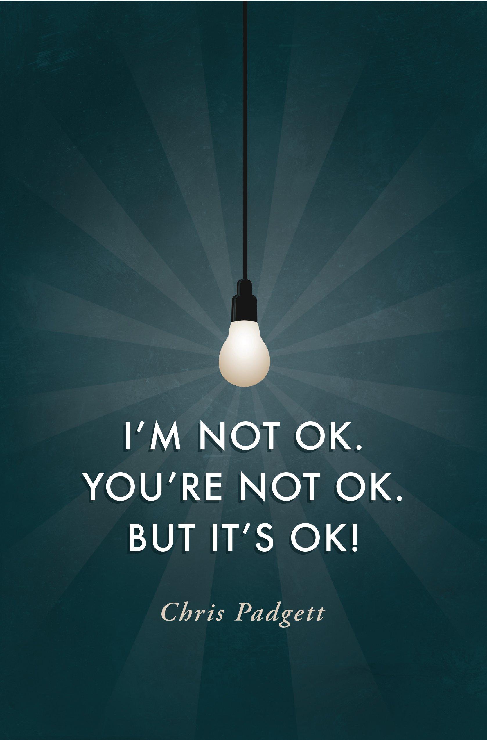 I M Not Ok You Re Not Ok But It S Ok Chris Padgett 9781937509774 Amazon Com Books