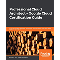 Professional Cloud Architect – Google Cloud Certification Guide: A handy guide to designing, developing, and managing…