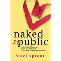 Naked in Public: A Memoir of Recovery From Sex Addiction and Other Temporary Insanities (English Edition)