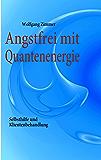 Angstfrei mit Quantenenergie: Selbsthilfe und Klientenbehandlung