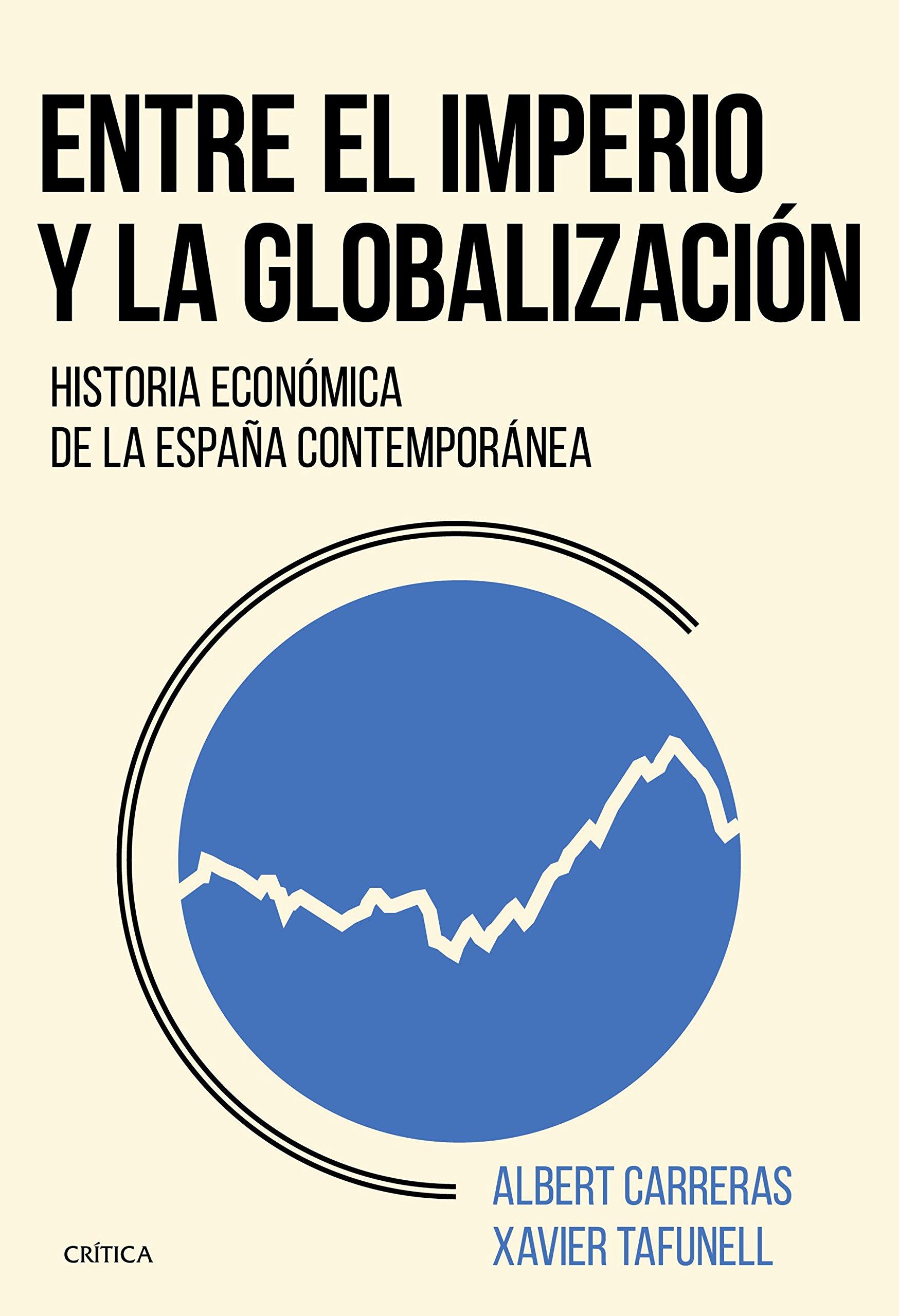 Entre el imperio y la globalización: Historia económica de la España contemporánea Crítica/Historia del Mundo Moderno: Amazon.es: Tafunell, Xavier, Carreras, Albert: Libros