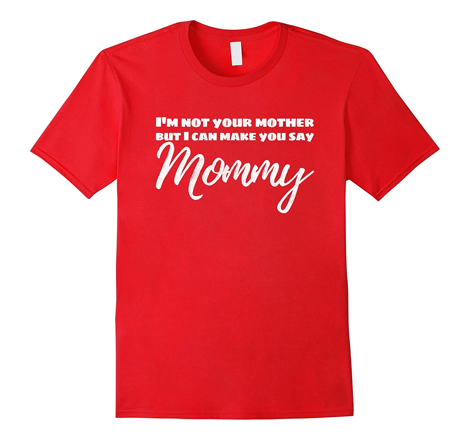 Im Not Your Mother But I Can Make You Say Mommy Funny Tee-CD