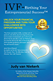 IVF-Birthing Your Entrepreneurial Success: Unlock Your Financial Freedom and Turn Challenges into Opportunities