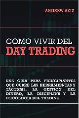 Como Vivir del Day Trading: Una Guía para Principiantes que cubre las Herramientas y Tácticas, la Gestión del Dinero, la Disciplina y la Psicología del Trading (Spanish Edition) Kindle Edition