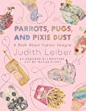 Parrots, Pugs, and Pixie Dust: A Book About Fashion Designer Judith Leiber