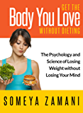 Get the Body You Love Without Dieting: Discover the Psychology and Science of Losing Weight without Losing Your Mind